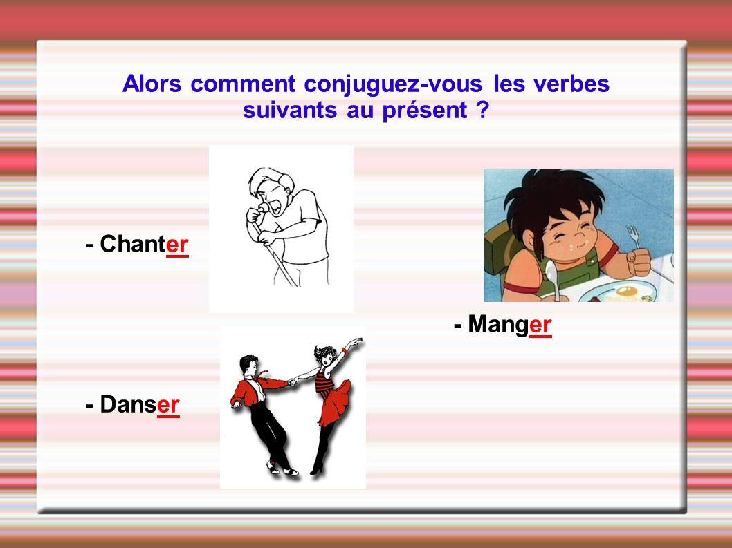 Alors comment conjuguez-vous les verbes suivants au présent ? - Chanter - Manger - Danser