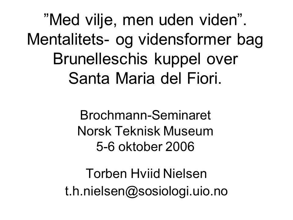Med vilje, men uden viden. Mentalitets- og vidensformer bag Brunelleschis kuppel over Santa Maria del Fiori. Brochmann-Seminaret Norsk Teknisk Museum