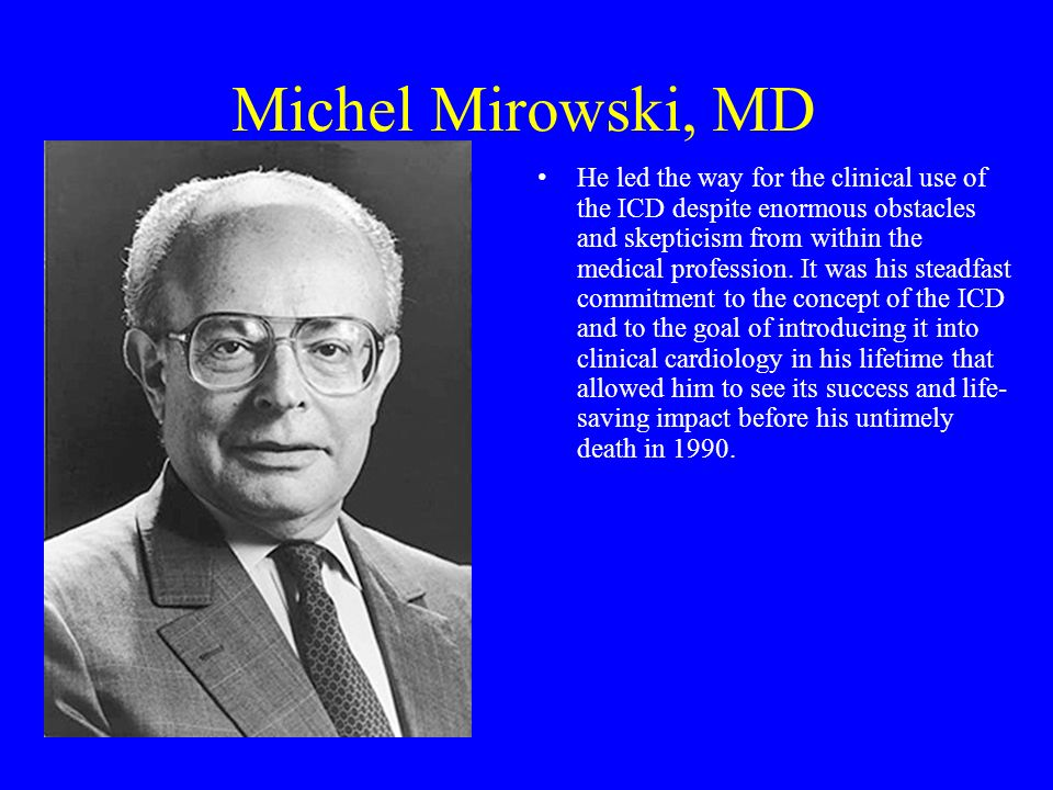 Michel Mirowski, MD He led the way for the clinical use of the ICD despite enormous obstacles and skepticism from within the medical profession. It wa