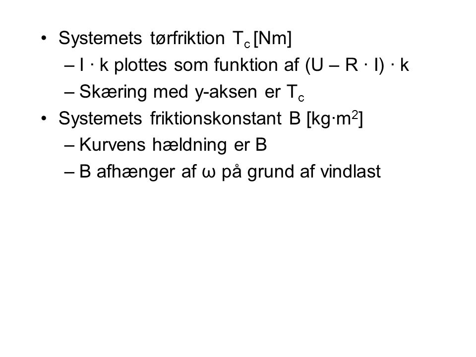 Systemets tørfriktion T c [Nm] –I · k plottes som funktion af (U – R · I) · k –Skæring med y-aksen er T c Systemets friktionskonstant B [kg·m 2 ] –Kurvens hældning er B –B afhænger af ω på grund af vindlast