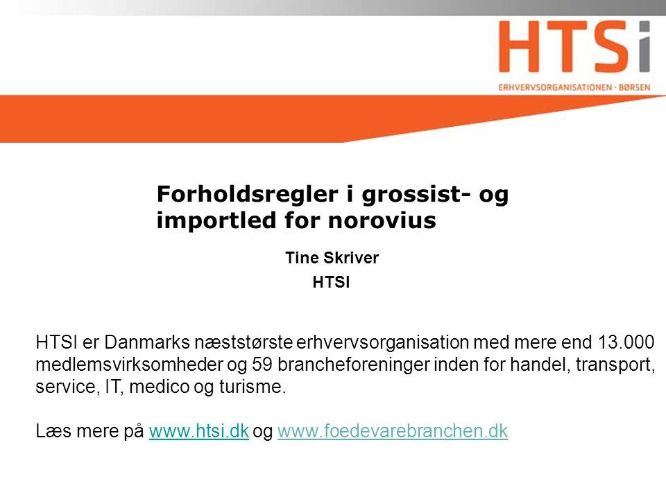 Forholdsregler i grossist- og importled for norovius Tine Skriver HTSI HTSI er Danmarks næststørste erhvervsorganisation med mere end 13.000 medlemsvirksomheder og 59 brancheforeninger inden for handel, transport, service, IT, medico og turisme.