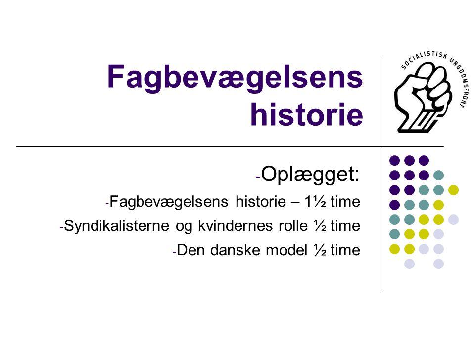 Fagbevægelsens historie - Oplægget: - Fagbevægelsens historie – 1½ time - Syndikalisterne og kvindernes rolle ½ time - Den danske model ½ time