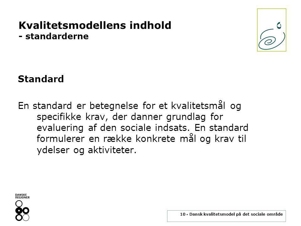 10 ▪ Dansk kvalitetsmodel på det sociale område Kvalitetsmodellens indhold - standarderne Standard En standard er betegnelse for et kvalitetsmål og specifikke krav, der danner grundlag for evaluering af den sociale indsats.
