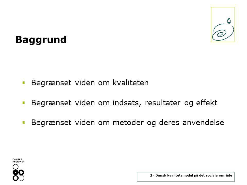 2 ▪ Dansk kvalitetsmodel på det sociale område Baggrund  Begrænset viden om kvaliteten  Begrænset viden om indsats, resultater og effekt  Begrænset viden om metoder og deres anvendelse