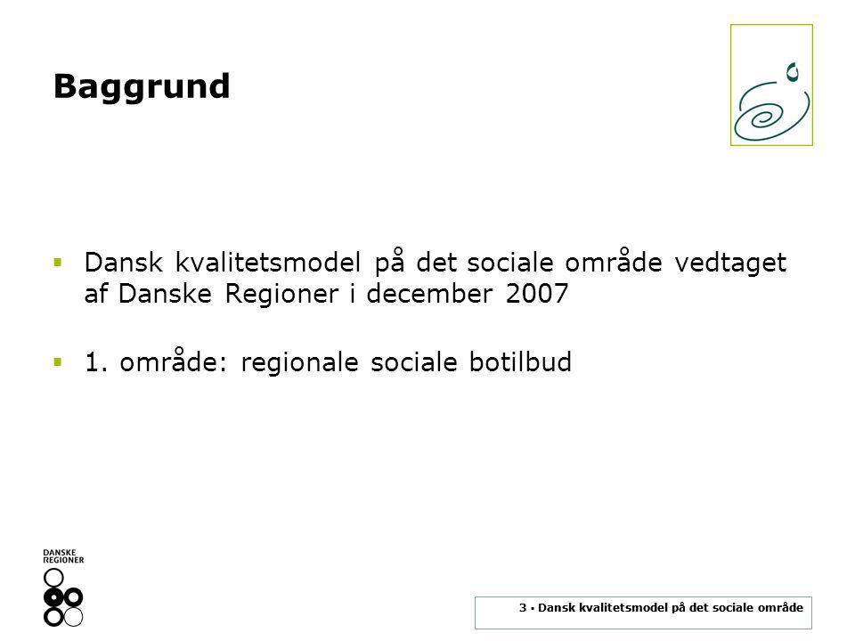 3 ▪ Dansk kvalitetsmodel på det sociale område Baggrund  Dansk kvalitetsmodel på det sociale område vedtaget af Danske Regioner i december 2007  1.