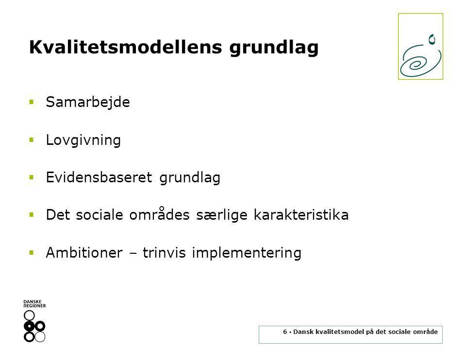 6 ▪ Dansk kvalitetsmodel på det sociale område Kvalitetsmodellens grundlag  Samarbejde  Lovgivning  Evidensbaseret grundlag  Det sociale områdes særlige karakteristika  Ambitioner – trinvis implementering
