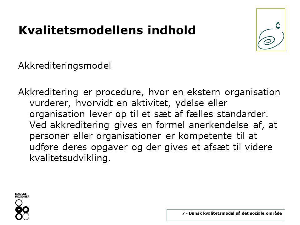 7 ▪ Dansk kvalitetsmodel på det sociale område Kvalitetsmodellens indhold Akkrediteringsmodel Akkreditering er procedure, hvor en ekstern organisation vurderer, hvorvidt en aktivitet, ydelse eller organisation lever op til et sæt af fælles standarder.