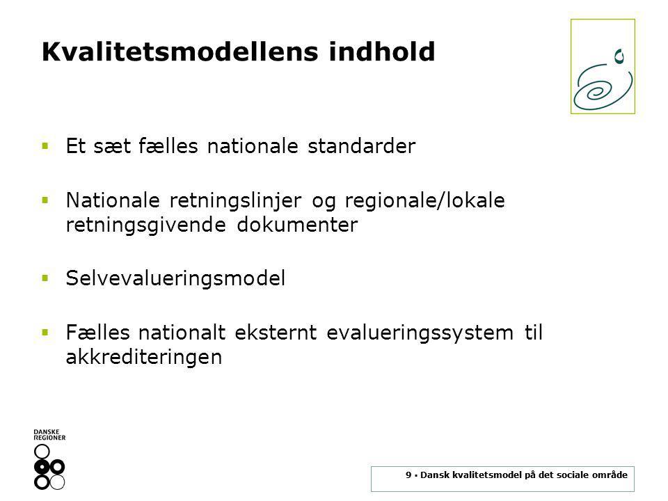 9 ▪ Dansk kvalitetsmodel på det sociale område Kvalitetsmodellens indhold  Et sæt fælles nationale standarder  Nationale retningslinjer og regionale/lokale retningsgivende dokumenter  Selvevalueringsmodel  Fælles nationalt eksternt evalueringssystem til akkrediteringen