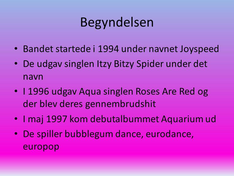 Begyndelsen Bandet startede i 1994 under navnet Joyspeed De udgav singlen Itzy Bitzy Spider under det navn I 1996 udgav Aqua singlen Roses Are Red og der blev deres gennembrudshit I maj 1997 kom debutalbummet Aquarium ud De spiller bubblegum dance, eurodance, europop