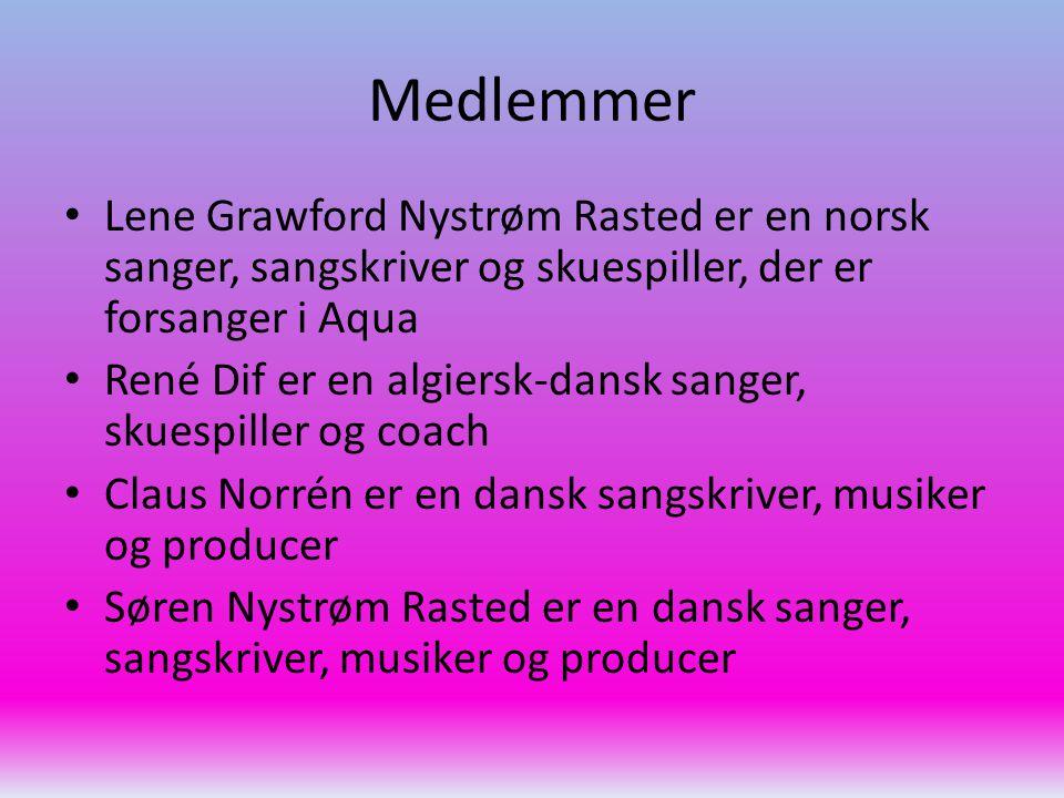 Medlemmer Lene Grawford Nystrøm Rasted er en norsk sanger, sangskriver og skuespiller, der er forsanger i Aqua René Dif er en algiersk-dansk sanger, skuespiller og coach Claus Norrén er en dansk sangskriver, musiker og producer Søren Nystrøm Rasted er en dansk sanger, sangskriver, musiker og producer