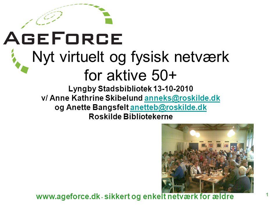 1 www.ageforce.dk - sikkert og enkelt netværk for ældre Nyt virtuelt og fysisk netværk for aktive 50+ Lyngby Stadsbibliotek 13-10-2010 v/ Anne Kathrine Skibelund anneks@roskilde.dk og Anette Bangsfelt anetteb@roskilde.dk Roskilde Bibliotekerneanneks@roskilde.dkanetteb@roskilde.dk