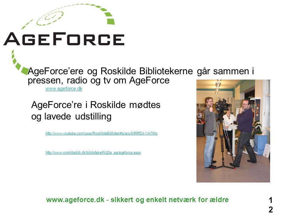 12 www.ageforce.dk - sikkert og enkelt netværk for ældre AgeForce'ere og Roskilde Bibliotekerne går sammen i pressen, radio og tv om AgeForce www.ageforce.dk AgeForce're i Roskilde mødtes og lavede udstilling http://www.youtube.com/user/RoskildeBibliotek#p/a/u/0/RRfDk-VA7Mg http://www.roskildebib.dk/biblioteket%20a_aa/ageforce.aspx