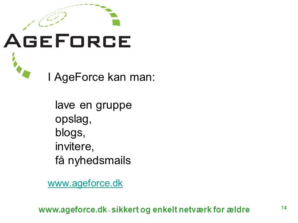 14 www.ageforce.dk - sikkert og enkelt netværk for ældre I AgeForce kan man: lave en gruppe opslag, blogs, invitere, få nyhedsmails www.ageforce.dk