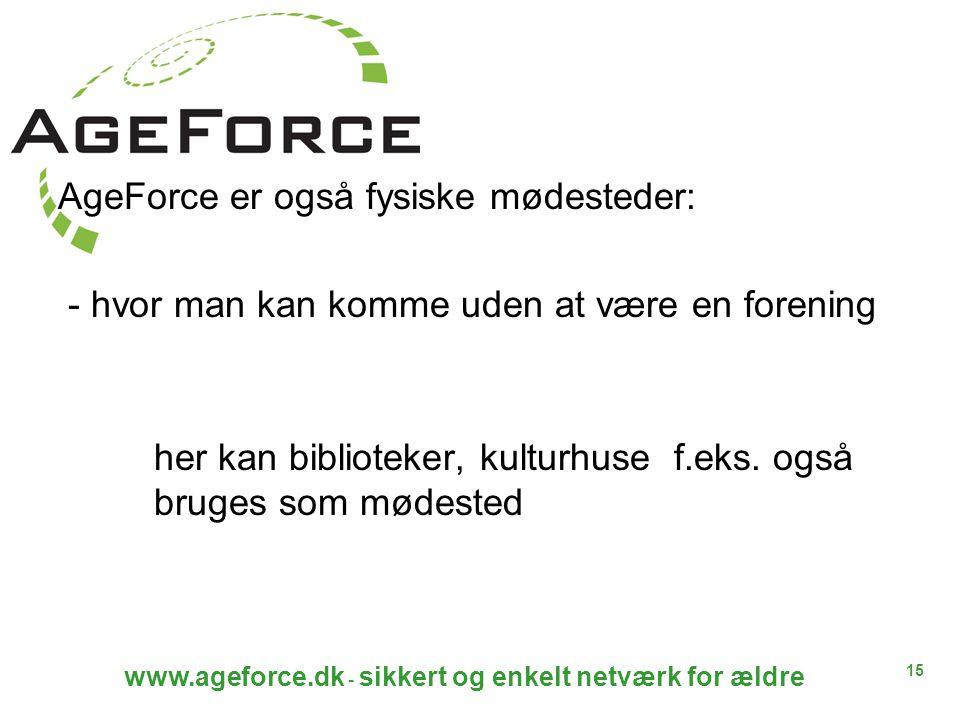 15 www.ageforce.dk - sikkert og enkelt netværk for ældre AgeForce er også fysiske mødesteder: - hvor man kan komme uden at være en forening her kan biblioteker, kulturhuse f.eks.