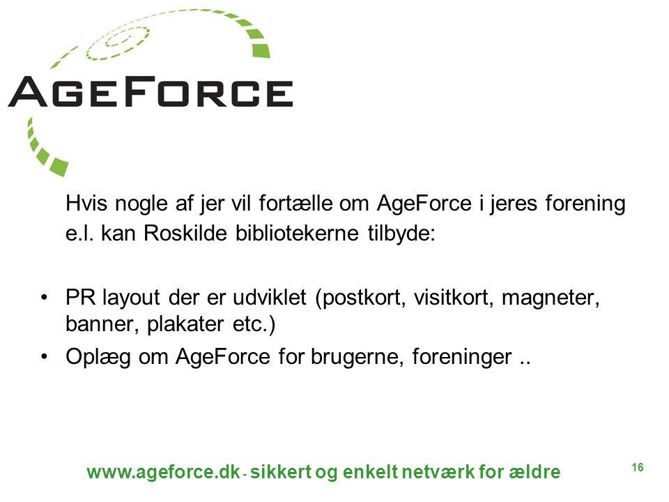 16 www.ageforce.dk - sikkert og enkelt netværk for ældre Hvis nogle af jer vil fortælle om AgeForce i jeres forening e.l.