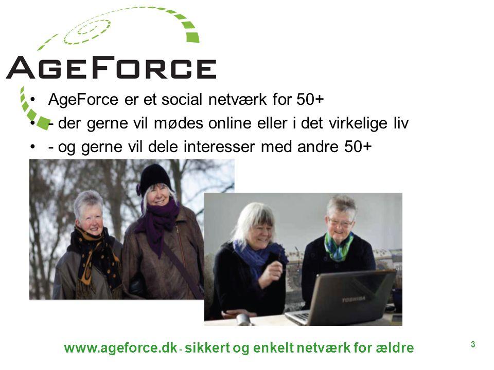 3 www.ageforce.dk - sikkert og enkelt netværk for ældre AgeForce er et social netværk for 50+ - der gerne vil mødes online eller i det virkelige liv - og gerne vil dele interesser med andre 50+