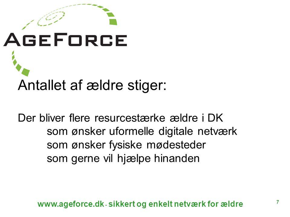 7 www.ageforce.dk - sikkert og enkelt netværk for ældre Antallet af ældre stiger: Der bliver flere resurcestærke ældre i DK som ønsker uformelle digitale netværk som ønsker fysiske mødesteder som gerne vil hjælpe hinanden