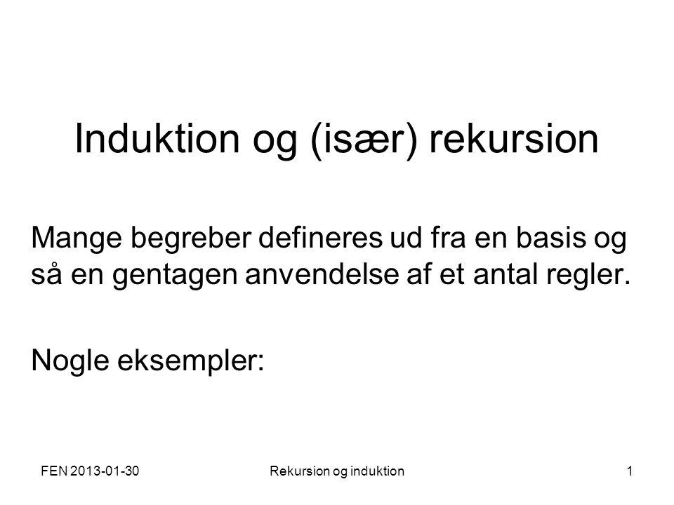 FEN 2013-01-30Rekursion og induktion1 Induktion og (især) rekursion Mange begreber defineres ud fra en basis og så en gentagen anvendelse af et antal regler.