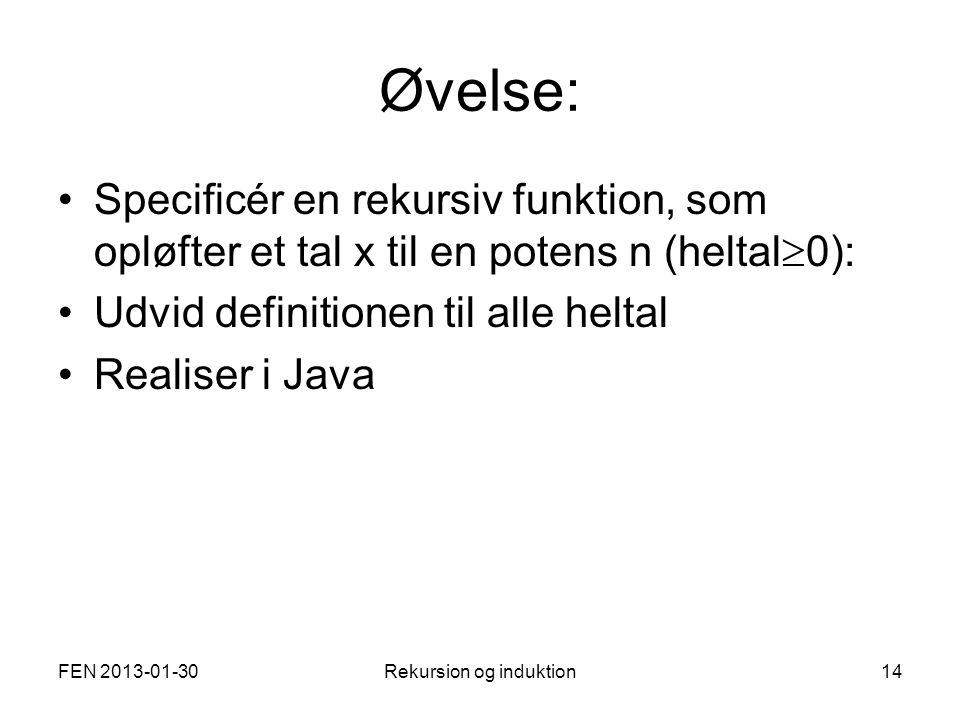 FEN 2013-01-30Rekursion og induktion14 Øvelse: Specificér en rekursiv funktion, som opløfter et tal x til en potens n (heltal  0): Udvid definitionen til alle heltal Realiser i Java