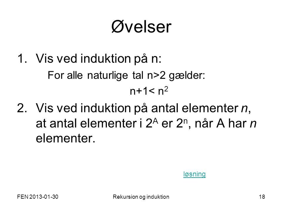FEN 2013-01-30Rekursion og induktion18 Øvelser 1.Vis ved induktion på n: For alle naturlige tal n>2 gælder: n+1< n 2 2.Vis ved induktion på antal elementer n, at antal elementer i 2 A er 2 n, når A har n elementer.