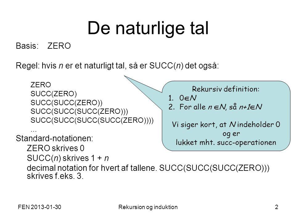 FEN 2013-01-30Rekursion og induktion2 De naturlige tal Basis: ZERO Regel: hvis n er et naturligt tal, så er SUCC(n) det også: ZERO SUCC(ZERO) SUCC(SUCC(ZERO)) SUCC(SUCC(SUCC(ZERO))) SUCC(SUCC(SUCC(SUCC(ZERO))))...