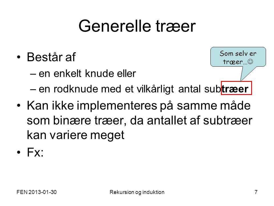 FEN 2013-01-30Rekursion og induktion7 Generelle træer Består af –en enkelt knude eller –en rodknude med et vilkårligt antal subtræer Kan ikke implementeres på samme måde som binære træer, da antallet af subtræer kan variere meget Fx: Som selv er træer…