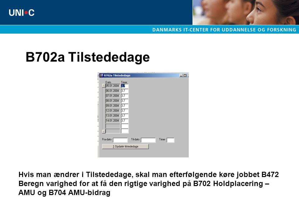 B702a Tilstededage Hvis man ændrer i Tilstededage, skal man efterfølgende køre jobbet B472 Beregn varighed for at få den rigtige varighed på B702 Holdplacering – AMU og B704 AMU-bidrag