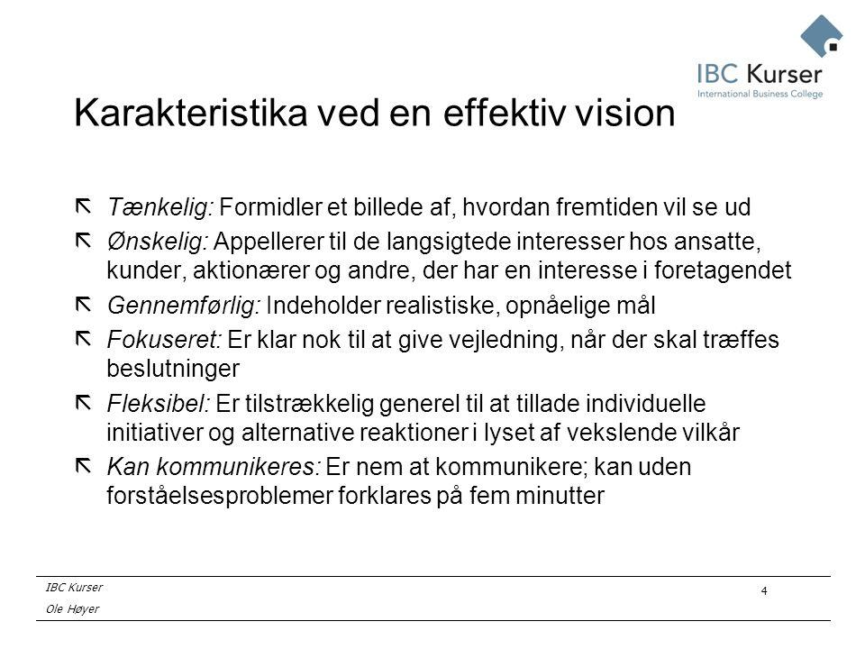 IBC Kurser Ole Høyer 4 Karakteristika ved en effektiv vision ãTænkelig: Formidler et billede af, hvordan fremtiden vil se ud ãØnskelig: Appellerer til de langsigtede interesser hos ansatte, kunder, aktionærer og andre, der har en interesse i foretagendet ãGennemførlig: Indeholder realistiske, opnåelige mål ãFokuseret: Er klar nok til at give vejledning, når der skal træffes beslutninger ãFleksibel: Er tilstrækkelig generel til at tillade individuelle initiativer og alternative reaktioner i lyset af vekslende vilkår ãKan kommunikeres: Er nem at kommunikere; kan uden forståelsesproblemer forklares på fem minutter