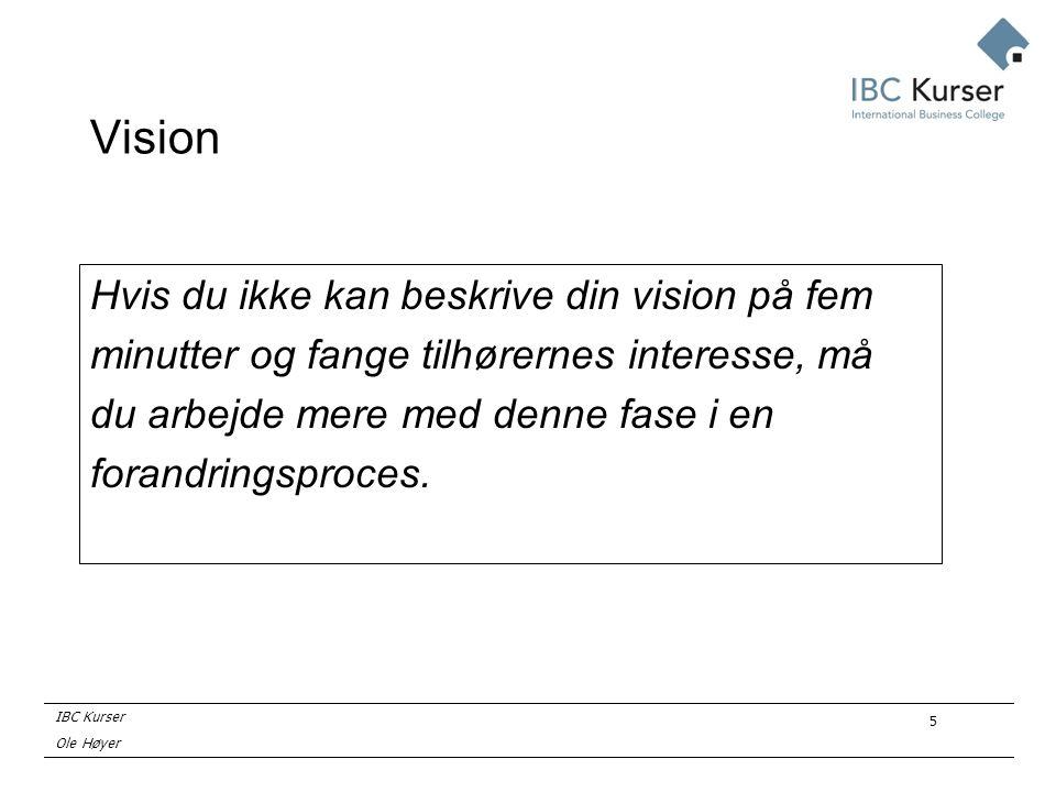 IBC Kurser Ole Høyer 5 Vision Hvis du ikke kan beskrive din vision på fem minutter og fange tilhørernes interesse, må du arbejde mere med denne fase i en forandringsproces.