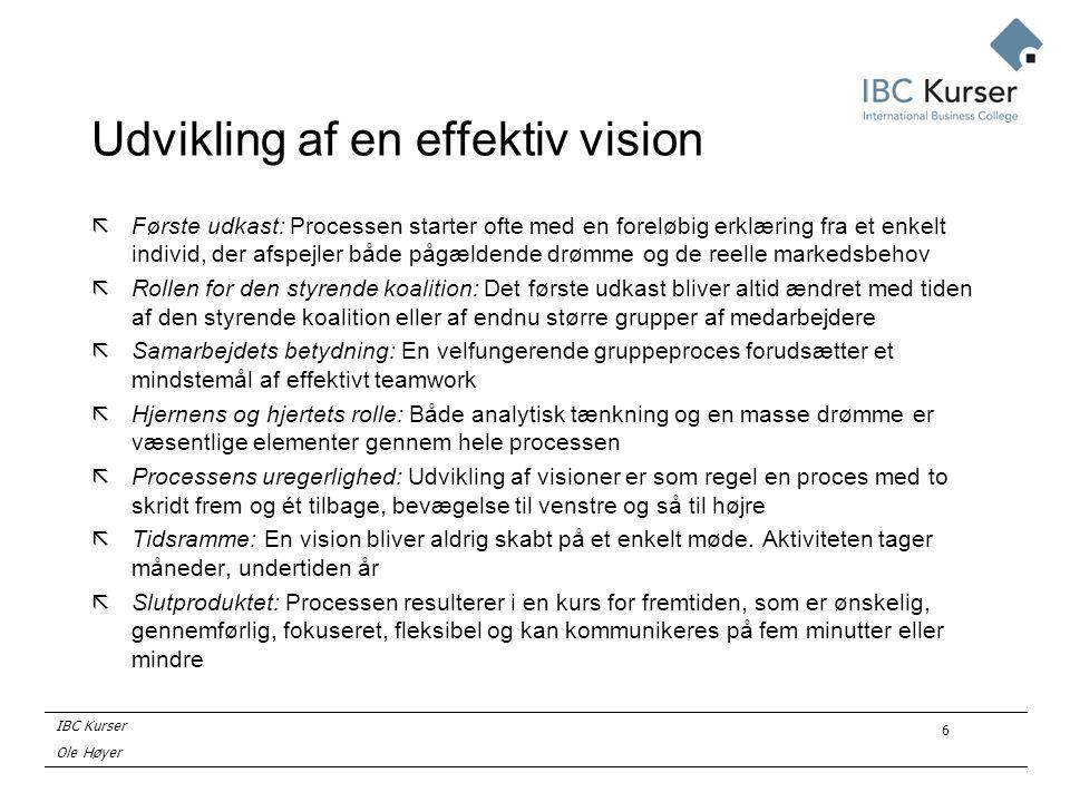 IBC Kurser Ole Høyer 6 Udvikling af en effektiv vision ãFørste udkast: Processen starter ofte med en foreløbig erklæring fra et enkelt individ, der afspejler både pågældende drømme og de reelle markedsbehov ãRollen for den styrende koalition: Det første udkast bliver altid ændret med tiden af den styrende koalition eller af endnu større grupper af medarbejdere ãSamarbejdets betydning: En velfungerende gruppeproces forudsætter et mindstemål af effektivt teamwork ãHjernens og hjertets rolle: Både analytisk tænkning og en masse drømme er væsentlige elementer gennem hele processen ãProcessens uregerlighed: Udvikling af visioner er som regel en proces med to skridt frem og ét tilbage, bevægelse til venstre og så til højre ãTidsramme: En vision bliver aldrig skabt på et enkelt møde.