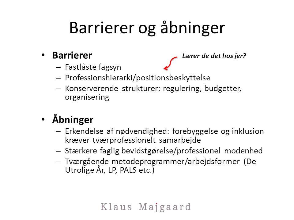 Barrierer og åbninger Barrierer – Fastlåste fagsyn – Professionshierarki/positionsbeskyttelse – Konserverende strukturer: regulering, budgetter, organisering Åbninger – Erkendelse af nødvendighed: forebyggelse og inklusion kræver tværprofessionelt samarbejde – Stærkere faglig bevidstgørelse/professionel modenhed – Tværgående metodeprogrammer/arbejdsformer (De Utrolige År, LP, PALS etc.) Lærer de det hos jer