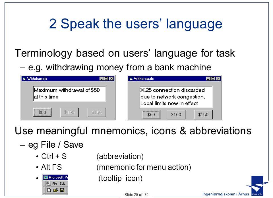 Ingeniørhøjskolen i Århus Slide 20 af 70 2 Speak the users' language Terminology based on users' language for task –e.g.