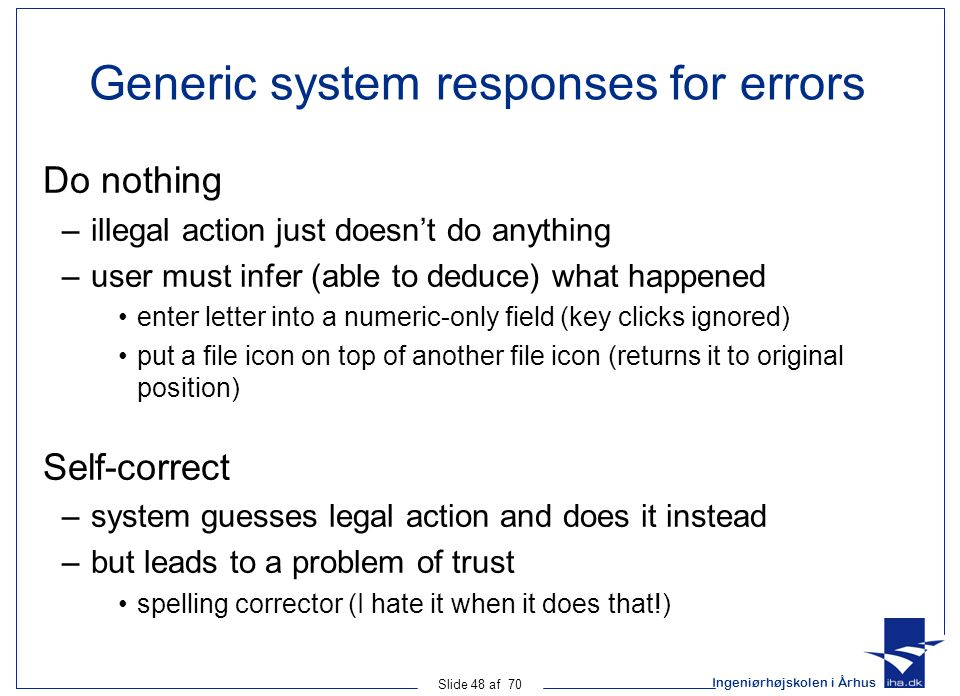Ingeniørhøjskolen i Århus Slide 48 af 70 Generic system responses for errors Do nothing –illegal action just doesn't do anything –user must infer (able to deduce) what happened enter letter into a numeric-only field (key clicks ignored) put a file icon on top of another file icon (returns it to original position) Self-correct –system guesses legal action and does it instead –but leads to a problem of trust spelling corrector (I hate it when it does that!)