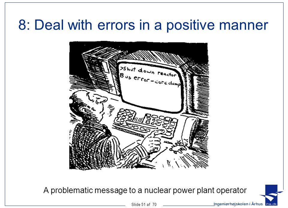 Ingeniørhøjskolen i Århus Slide 51 af 70 A problematic message to a nuclear power plant operator 8: Deal with errors in a positive manner