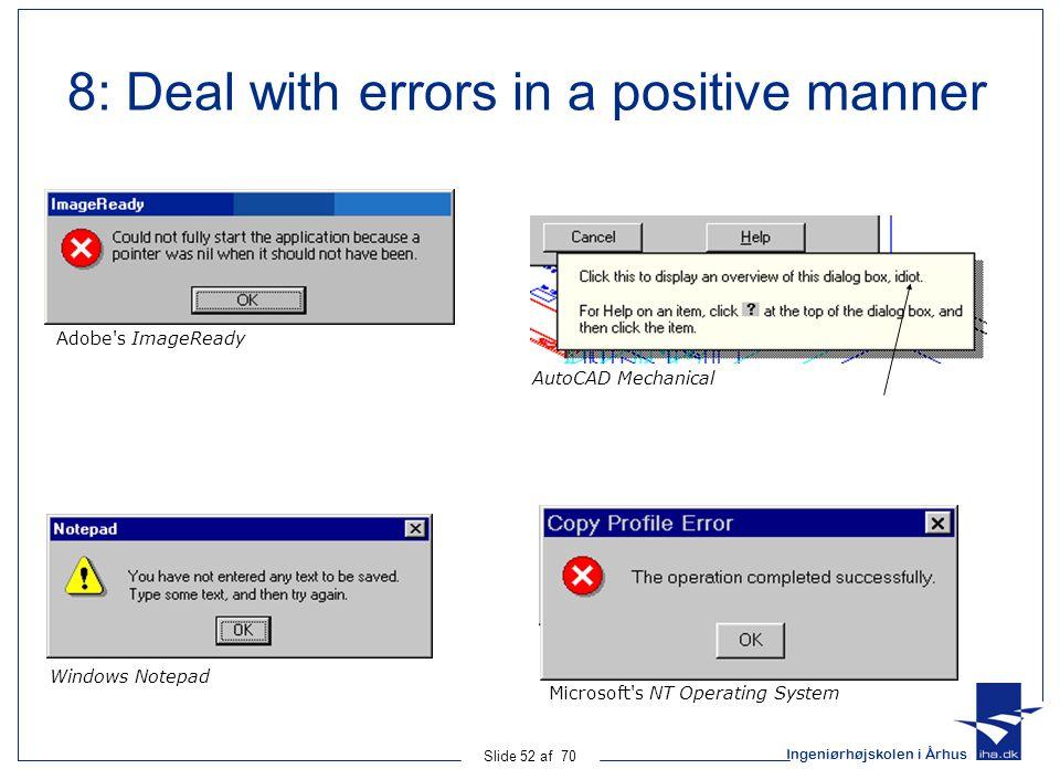 Ingeniørhøjskolen i Århus Slide 52 af 70 8: Deal with errors in a positive manner Adobe s ImageReady AutoCAD Mechanical Windows Notepad Microsoft s NT Operating System