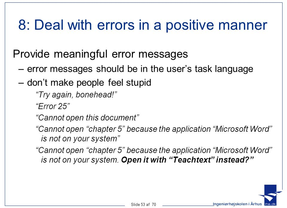 Ingeniørhøjskolen i Århus Slide 53 af 70 8: Deal with errors in a positive manner Provide meaningful error messages –error messages should be in the user's task language –don't make people feel stupid Try again, bonehead! Error 25 Cannot open this document Cannot open chapter 5 because the application Microsoft Word is not on your system Cannot open chapter 5 because the application Microsoft Word is not on your system.