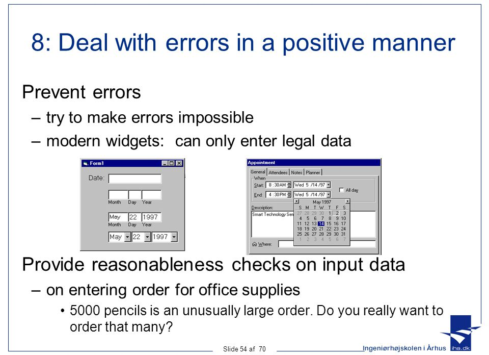 Ingeniørhøjskolen i Århus Slide 54 af 70 8: Deal with errors in a positive manner Prevent errors –try to make errors impossible –modern widgets: can only enter legal data Provide reasonableness checks on input data –on entering order for office supplies 5000 pencils is an unusually large order.