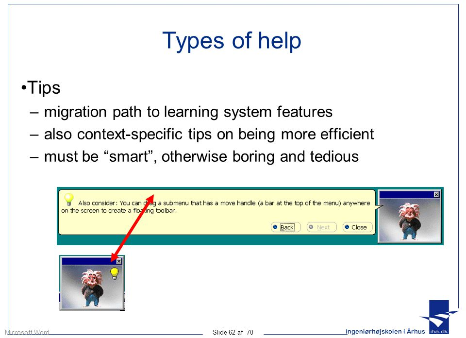 Ingeniørhøjskolen i Århus Slide 62 af 70 Types of help Tips –migration path to learning system features –also context-specific tips on being more efficient –must be smart , otherwise boring and tedious Microsoft Word
