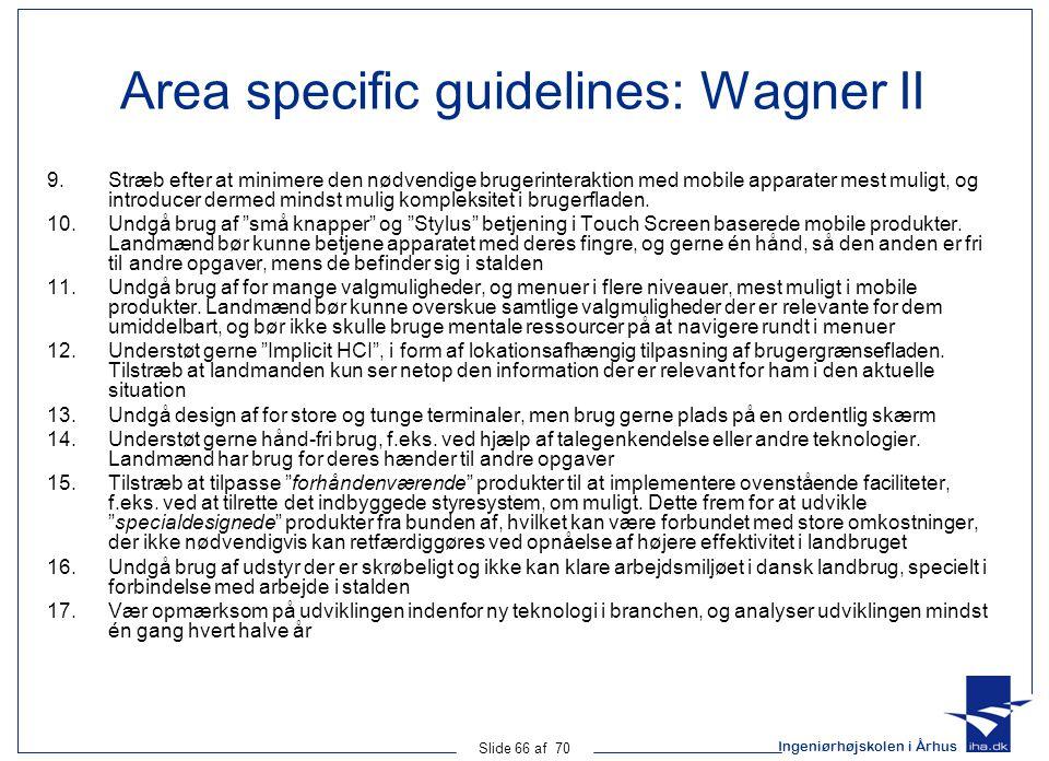 Ingeniørhøjskolen i Århus Slide 66 af 70 Area specific guidelines: Wagner II 9.Stræb efter at minimere den nødvendige brugerinteraktion med mobile apparater mest muligt, og introducer dermed mindst mulig kompleksitet i brugerfladen.