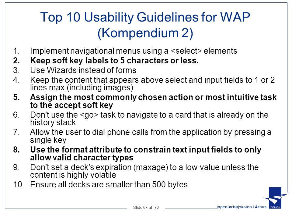 Ingeniørhøjskolen i Århus Slide 67 af 70 Top 10 Usability Guidelines for WAP (Kompendium 2) 1.Implement navigational menus using a elements 2.Keep soft key labels to 5 characters or less.