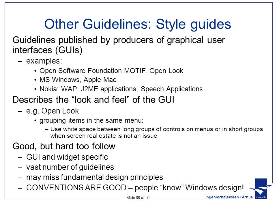 Ingeniørhøjskolen i Århus Slide 68 af 70 Other Guidelines: Style guides Guidelines published by producers of graphical user interfaces (GUIs) –examples: Open Software Foundation MOTIF, Open Look MS Windows, Apple Mac Nokia: WAP, J2ME applications, Speech Applications Describes the look and feel of the GUI –e.g.