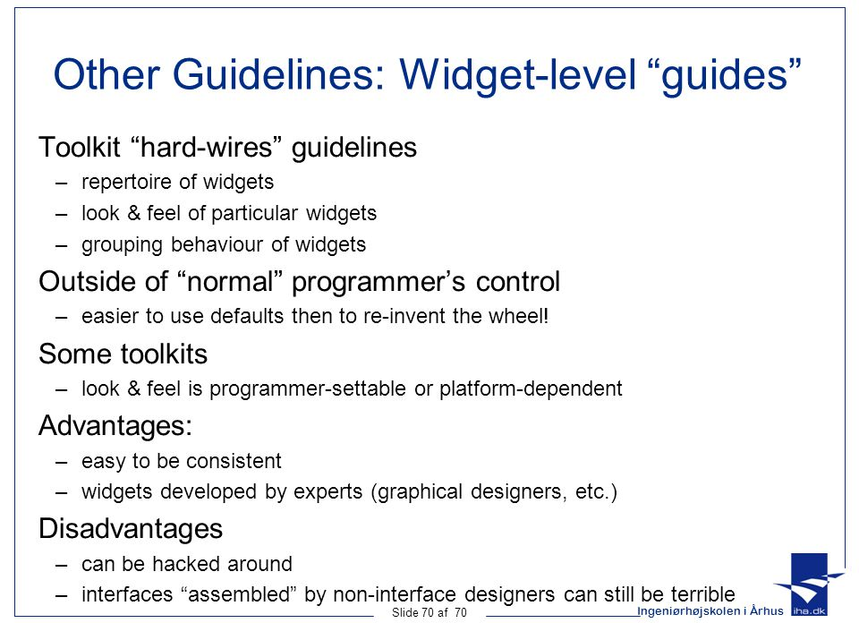 Ingeniørhøjskolen i Århus Slide 70 af 70 Other Guidelines: Widget-level guides Toolkit hard-wires guidelines –repertoire of widgets –look & feel of particular widgets –grouping behaviour of widgets Outside of normal programmer's control –easier to use defaults then to re-invent the wheel.
