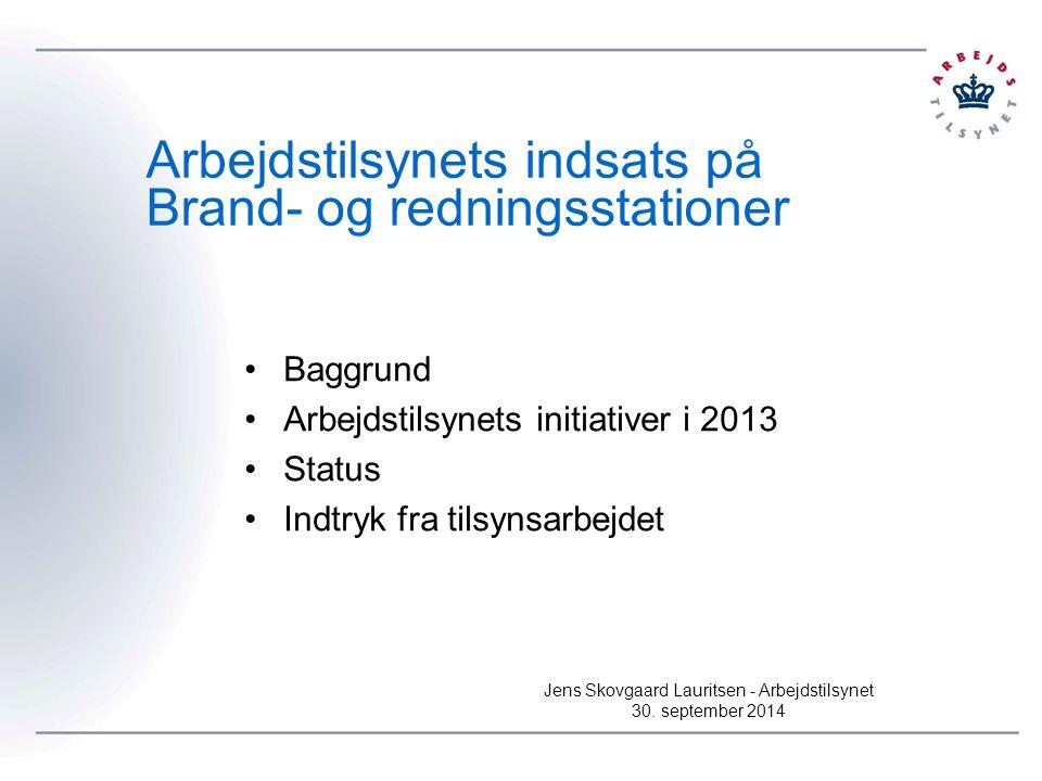 Arbejdstilsynets indsats på Brand- og redningsstationer Baggrund Arbejdstilsynets initiativer i 2013 Status Indtryk fra tilsynsarbejdet Jens Skovgaard Lauritsen - Arbejdstilsynet 30.