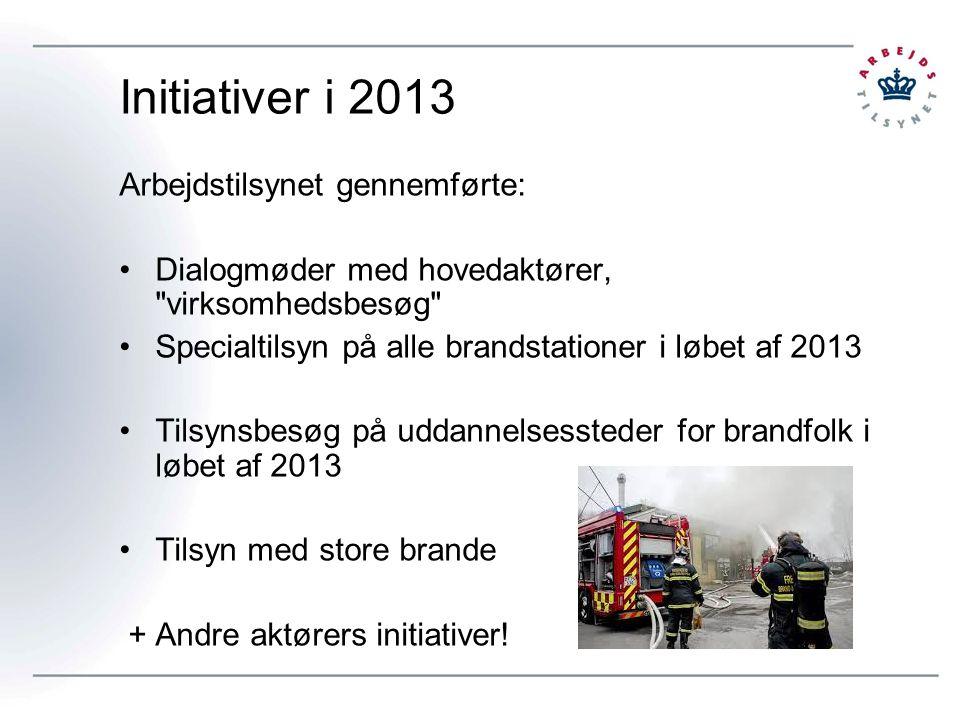 Initiativer i 2013 Arbejdstilsynet gennemførte: Dialogmøder med hovedaktører, virksomhedsbesøg Specialtilsyn på alle brandstationer i løbet af 2013 Tilsynsbesøg på uddannelsessteder for brandfolk i løbet af 2013 Tilsyn med store brande + Andre aktørers initiativer!
