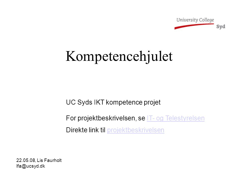 Kompetencehjulet UC Syds IKT kompetence projet For projektbeskrivelsen, se IT- og TelestyrelsenIT- og Telestyrelsen Direkte link til projektbeskrivelsenprojektbeskrivelsen 22.05.08, Lis Faurholt lfa@ucsyd.dk