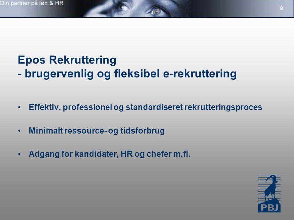 8 Epos Rekruttering - brugervenlig og fleksibel e-rekruttering Effektiv, professionel og standardiseret rekrutteringsproces Minimalt ressource- og tidsforbrug Adgang for kandidater, HR og chefer m.fl.
