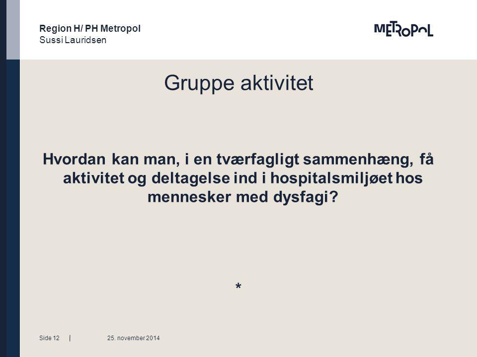 Region H/ PH Metropol Sussi Lauridsen Tekstside med bullets Niveauer ændres med forøge / mindske listeniveau Gruppe aktivitet Hvordan kan man, i en tværfagligt sammenhæng, få aktivitet og deltagelse ind i hospitalsmiljøet hos mennesker med dysfagi.