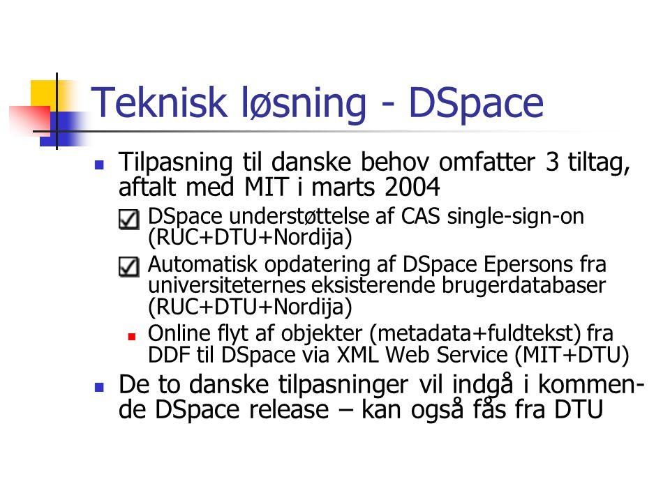 Teknisk løsning - DSpace Tilpasning til danske behov omfatter 3 tiltag, aftalt med MIT i marts 2004 DSpace understøttelse af CAS single-sign-on (RUC+DTU+Nordija) Automatisk opdatering af DSpace Epersons fra universiteternes eksisterende brugerdatabaser (RUC+DTU+Nordija) Online flyt af objekter (metadata+fuldtekst) fra DDF til DSpace via XML Web Service (MIT+DTU) De to danske tilpasninger vil indgå i kommen- de DSpace release – kan også fås fra DTU