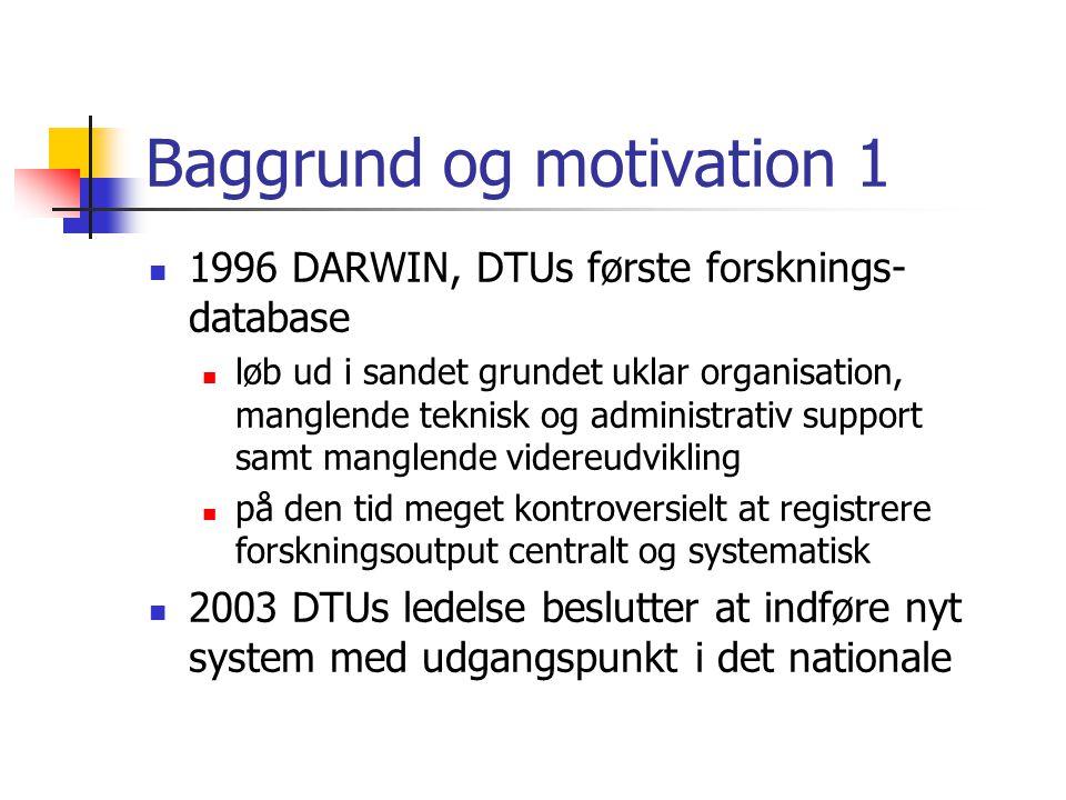 Baggrund og motivation 1 1996 DARWIN, DTUs første forsknings- database løb ud i sandet grundet uklar organisation, manglende teknisk og administrativ support samt manglende videreudvikling på den tid meget kontroversielt at registrere forskningsoutput centralt og systematisk 2003 DTUs ledelse beslutter at indføre nyt system med udgangspunkt i det nationale