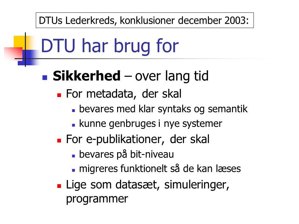 DTU har brug for Sikkerhed – over lang tid For metadata, der skal bevares med klar syntaks og semantik kunne genbruges i nye systemer For e-publikationer, der skal bevares på bit-niveau migreres funktionelt så de kan læses Lige som datasæt, simuleringer, programmer DTUs Lederkreds, konklusioner december 2003: